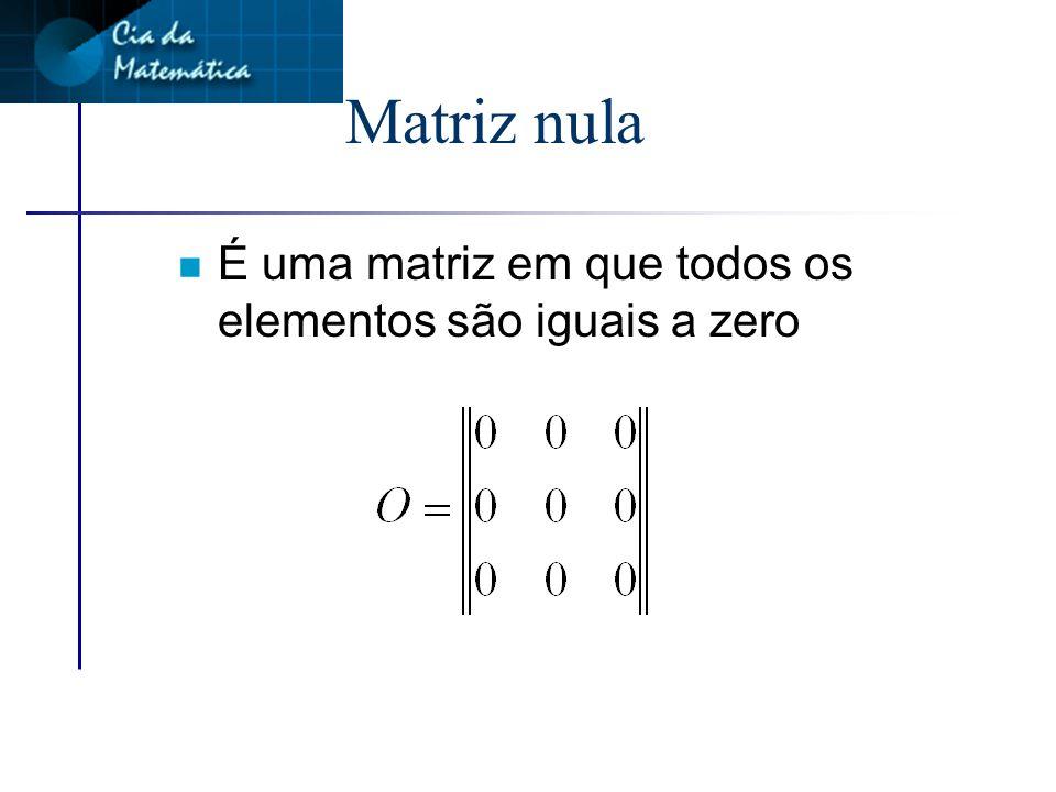 Matriz nula É uma matriz em que todos os elementos são iguais a zero
