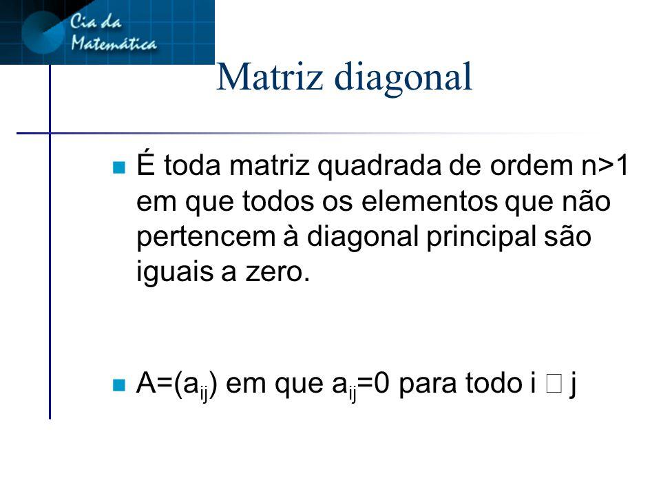 Matriz diagonal É toda matriz quadrada de ordem n>1 em que todos os elementos que não pertencem à diagonal principal são iguais a zero.