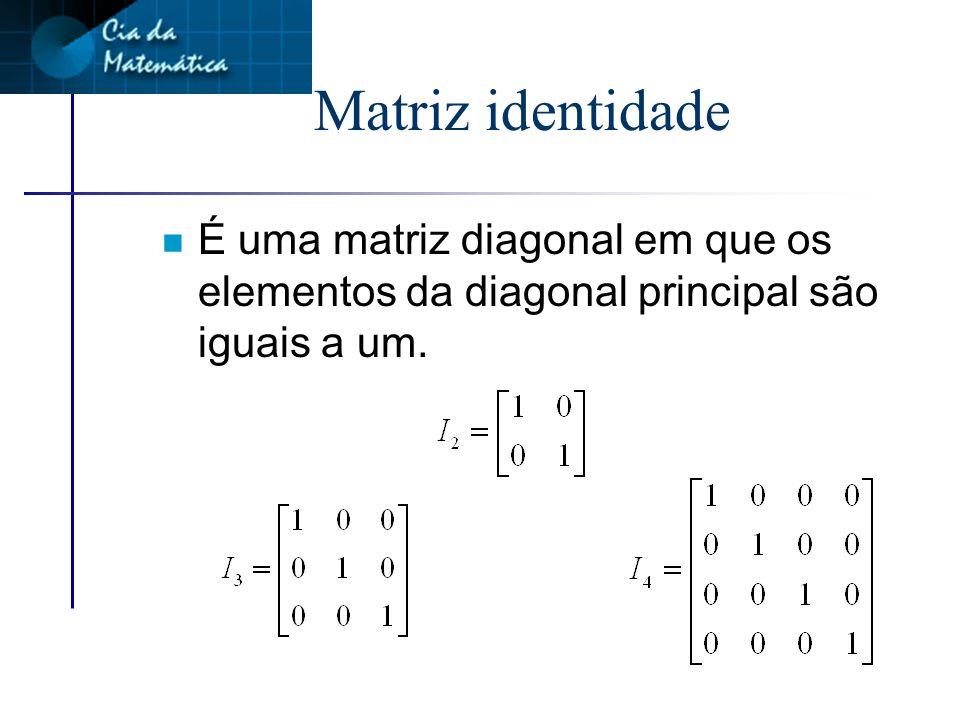 Matriz identidade É uma matriz diagonal em que os elementos da diagonal principal são iguais a um.
