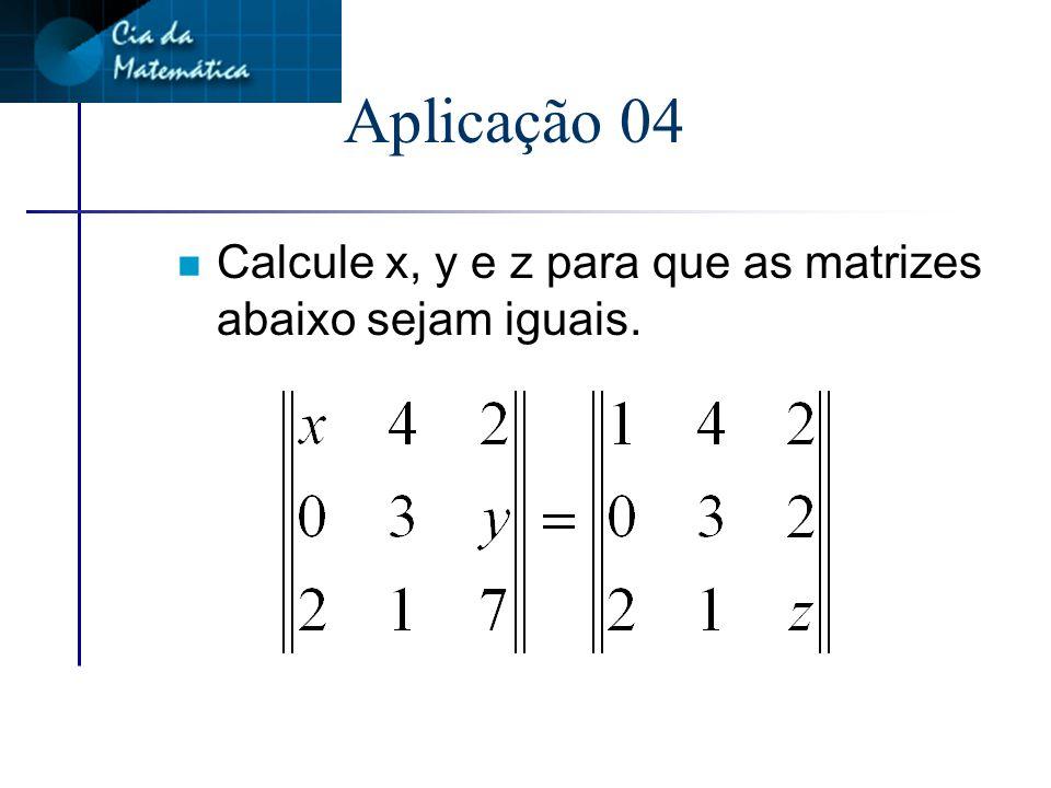 Aplicação 04 Calcule x, y e z para que as matrizes abaixo sejam iguais.