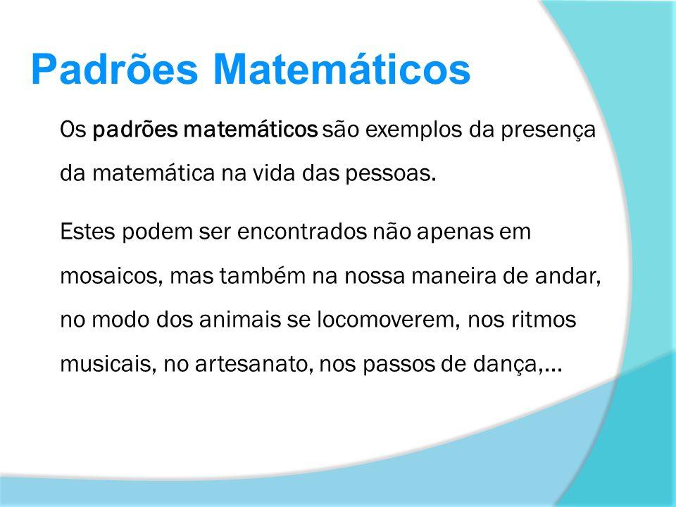 Padrões Matemáticos Os padrões matemáticos são exemplos da presença da matemática na vida das pessoas.