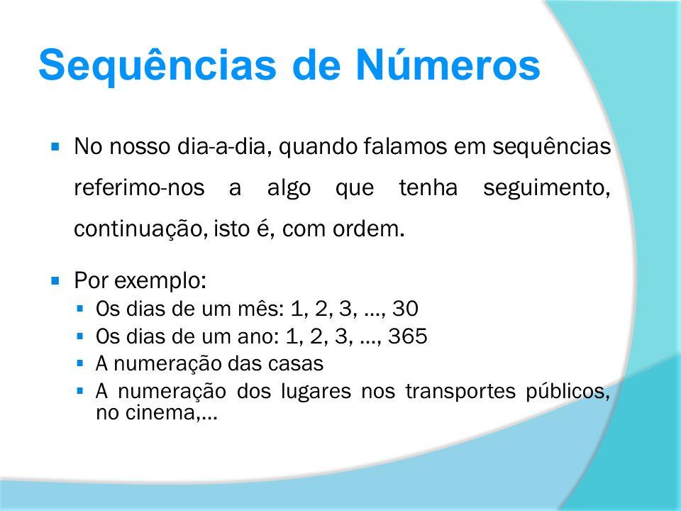 Sequências de Números No nosso dia-a-dia, quando falamos em sequências referimo-nos a algo que tenha seguimento, continuação, isto é, com ordem.