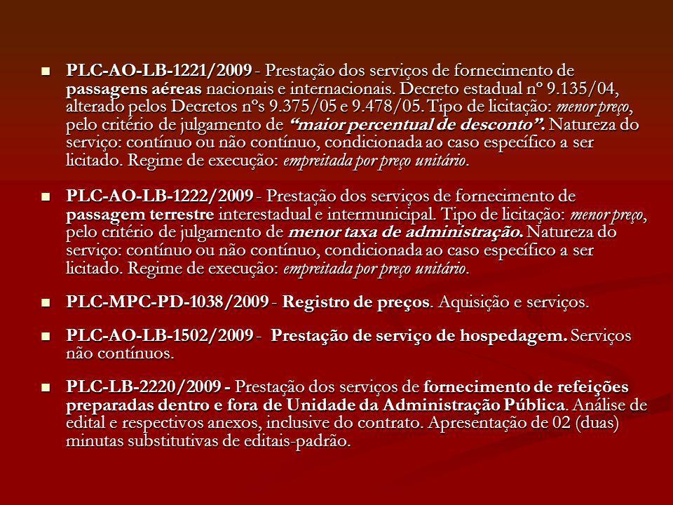 PLC-AO-LB-1221/2009 - Prestação dos serviços de fornecimento de passagens aéreas nacionais e internacionais. Decreto estadual nº 9.135/04, alterado pelos Decretos nºs 9.375/05 e 9.478/05. Tipo de licitação: menor preço, pelo critério de julgamento de maior percentual de desconto . Natureza do serviço: contínuo ou não contínuo, condicionada ao caso específico a ser licitado. Regime de execução: empreitada por preço unitário.