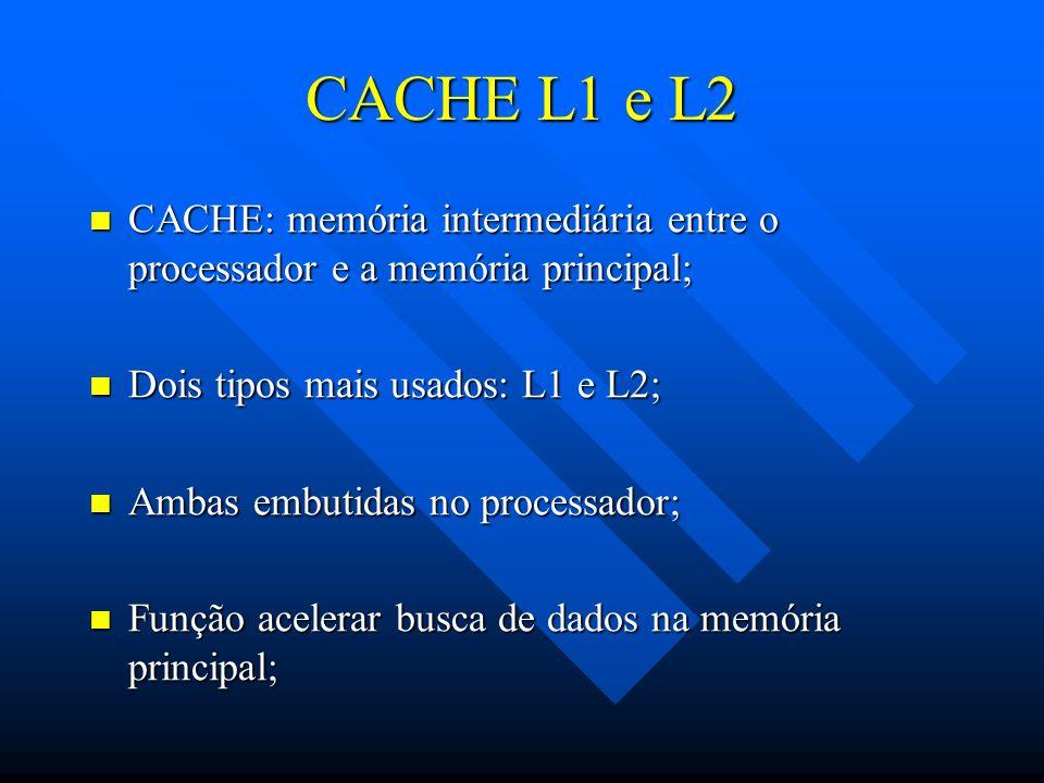 CACHE L1 e L2 CACHE: memória intermediária entre o processador e a memória principal; Dois tipos mais usados: L1 e L2;