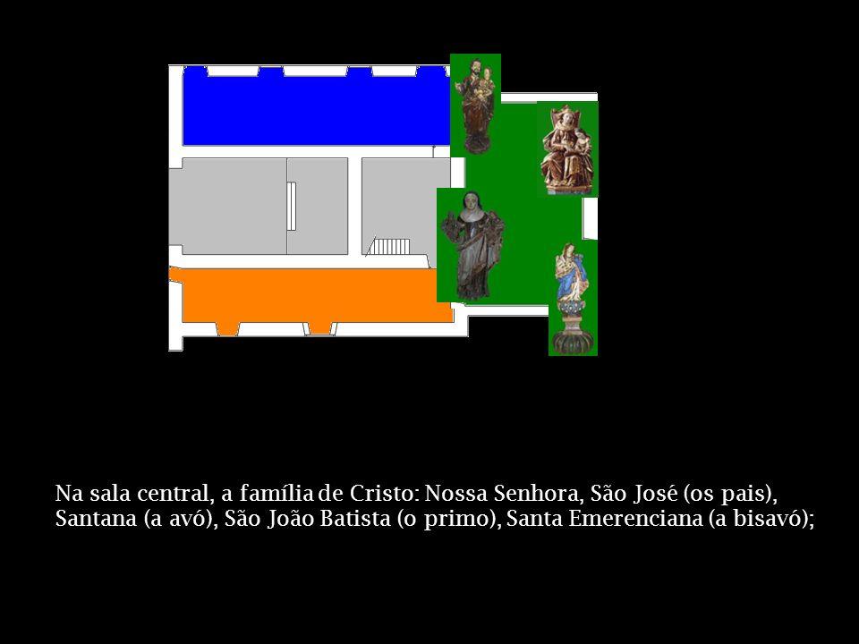 Na sala central, a família de Cristo: Nossa Senhora, São José (os pais), Santana (a avó), São João Batista (o primo), Santa Emerenciana (a bisavó);