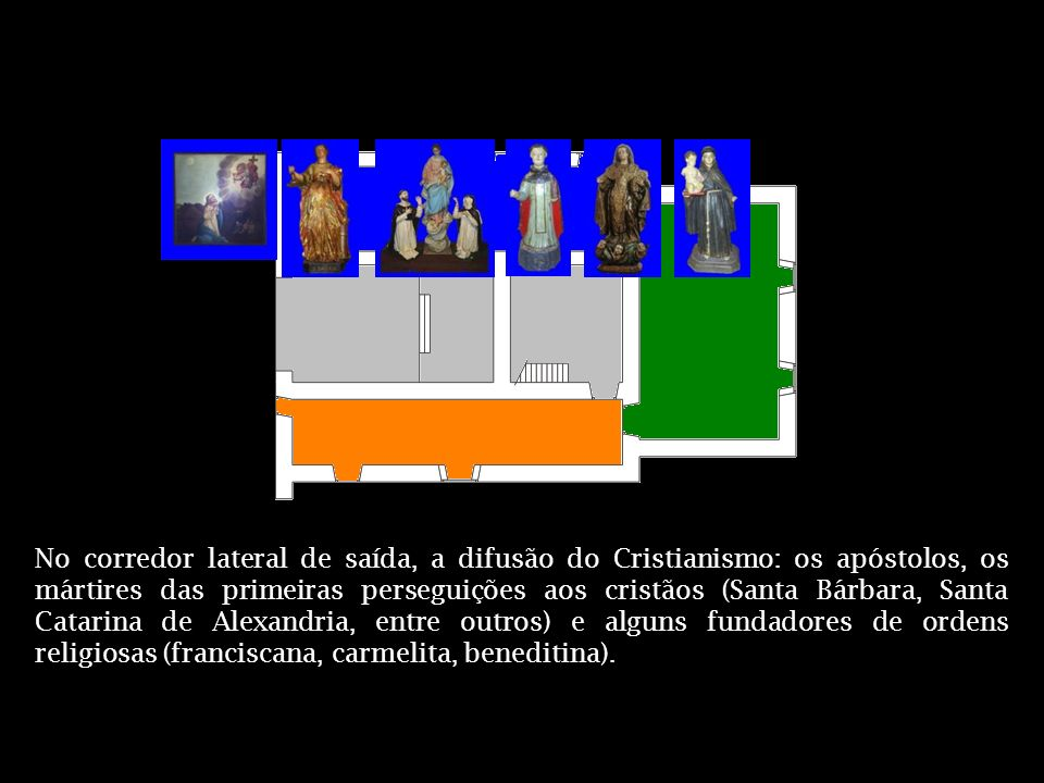 No corredor lateral de saída, a difusão do Cristianismo: os apóstolos, os mártires das primeiras perseguições aos cristãos (Santa Bárbara, Santa Catarina de Alexandria, entre outros) e alguns fundadores de ordens religiosas (franciscana, carmelita, beneditina).