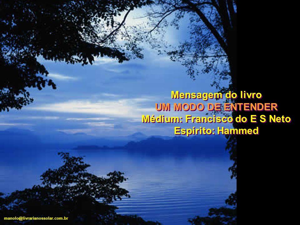 Mensagem do livro UM MODO DE ENTENDER Médium: Francisco do E S Neto Espírito: Hammed