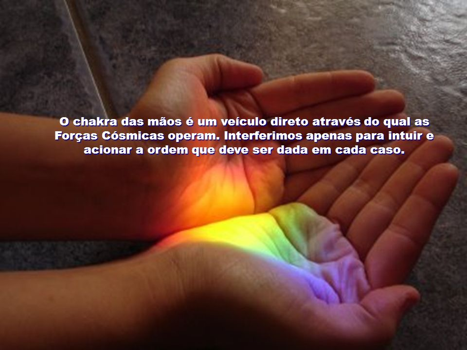 O chakra das mãos é um veículo direto através do qual as Forças Cósmicas operam.