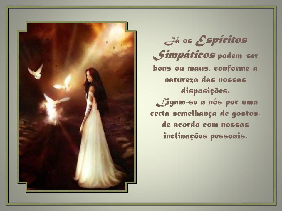 Já os Espíritos Simpáticos podem ser bons ou maus, conforme a natureza das nossas disposições.