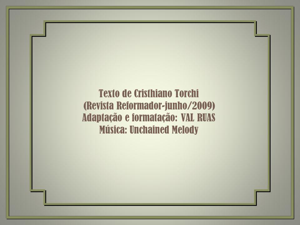 Texto de Cristhiano Torchi (Revista Reformador-junho/2009) Adaptação e formatação: VAL RUAS Música: Unchained Melody