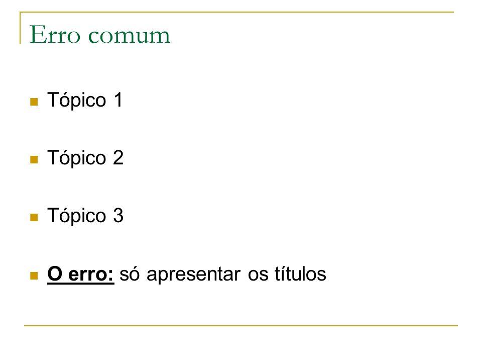 Erro comum Tópico 1 Tópico 2 Tópico 3 O erro: só apresentar os títulos