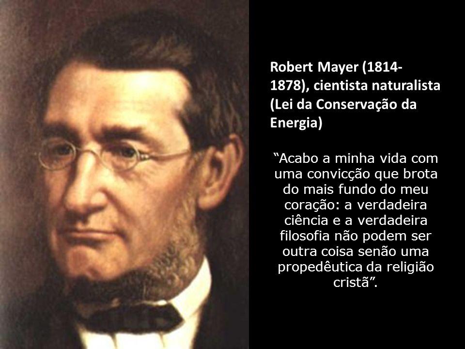 Robert Mayer (1814- 1878), cientista naturalista (Lei da Conservação da Energia)