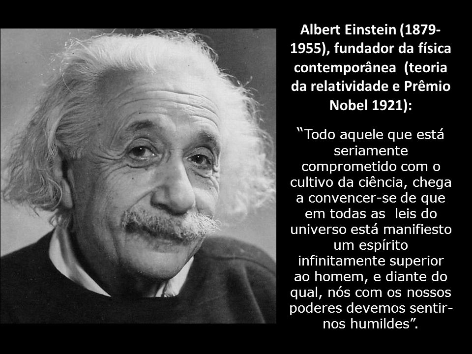 Albert Einstein (1879- 1955), fundador da física contemporânea (teoria da relatividade e Prêmio Nobel 1921):