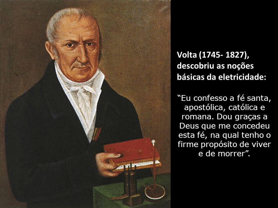 Volta (1745- 1827), descobriu as noções básicas da eletricidade: