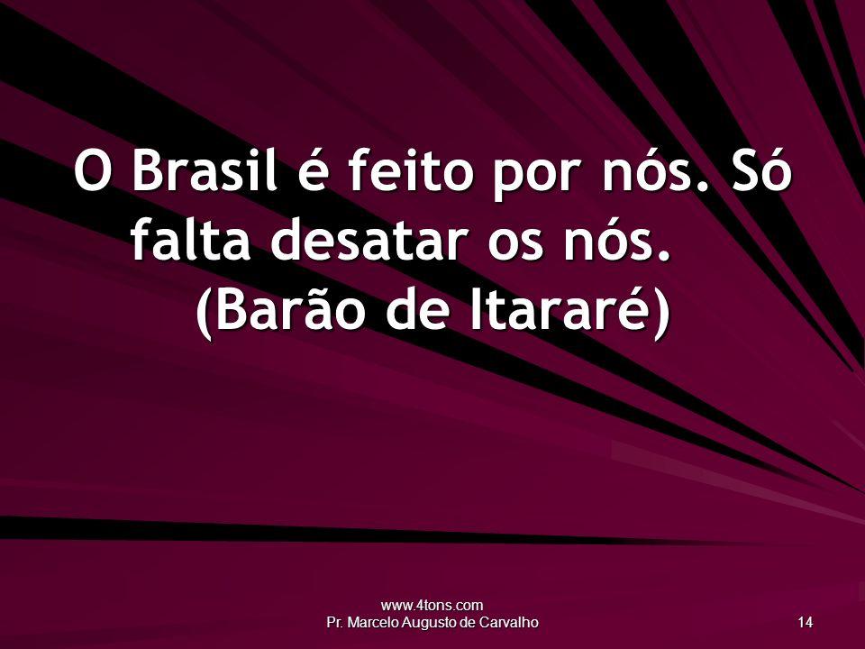 O Brasil é feito por nós. Só falta desatar os nós. (Barão de Itararé)