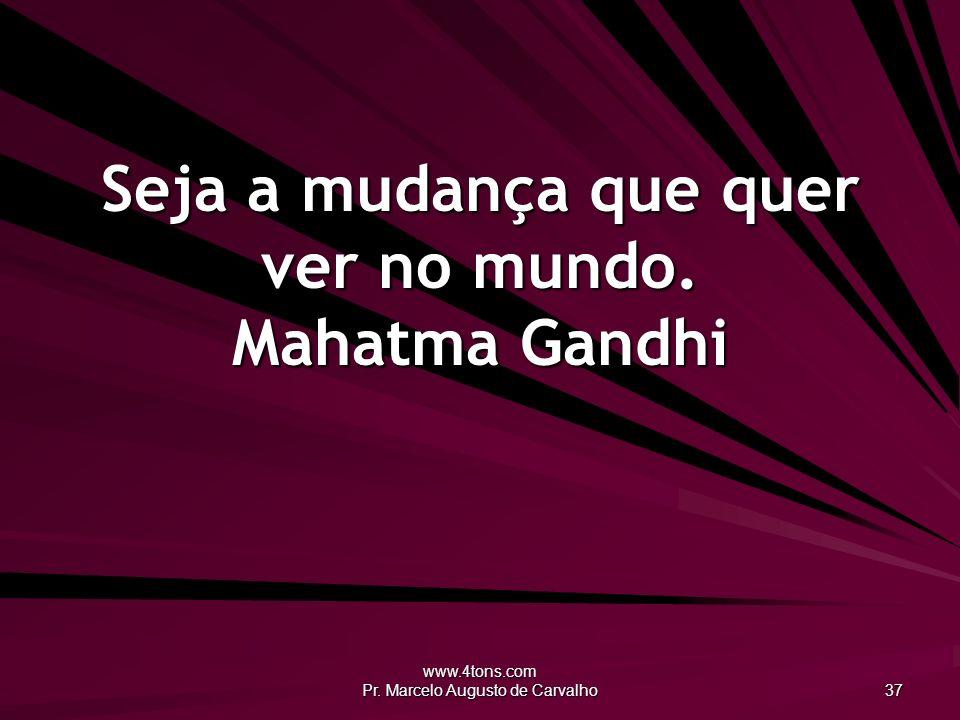 Seja a mudança que quer ver no mundo. Mahatma Gandhi