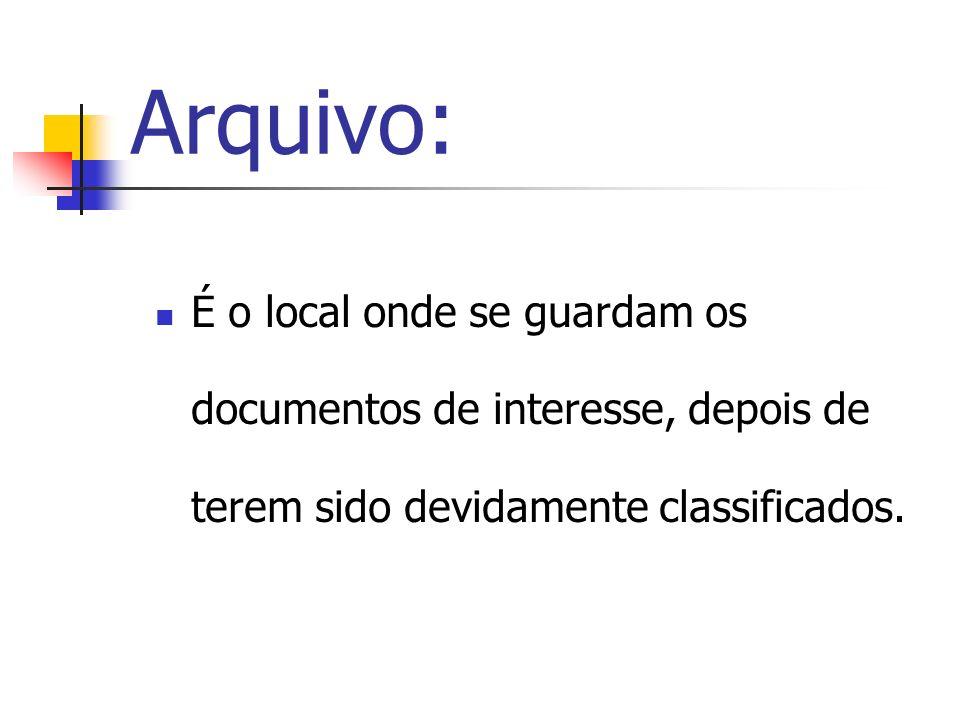 Arquivo: É o local onde se guardam os documentos de interesse, depois de terem sido devidamente classificados.