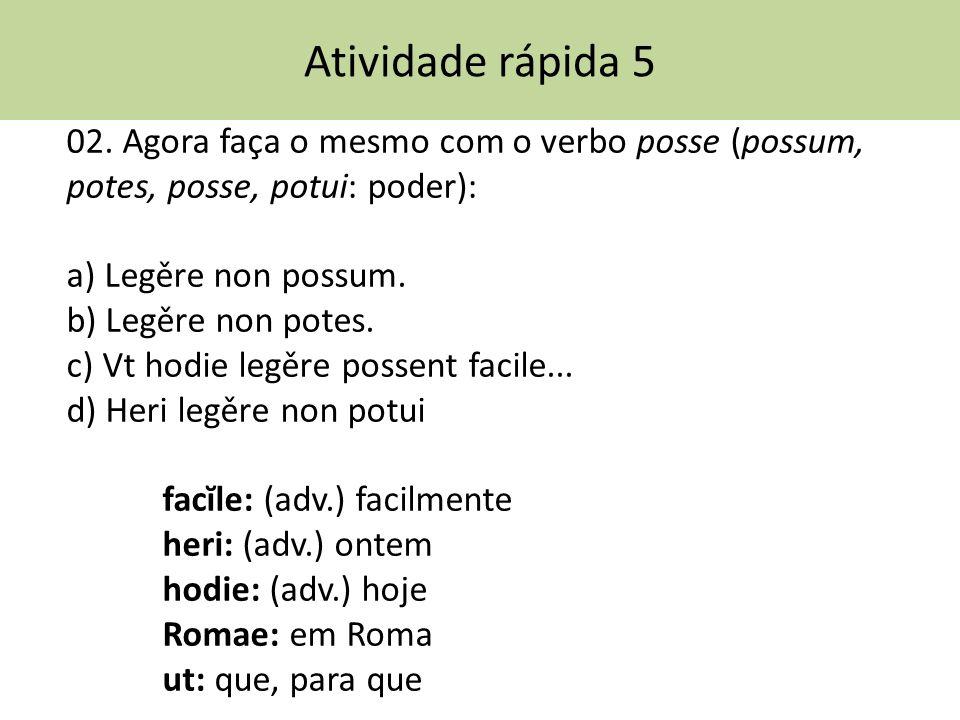 Atividade rápida 5 02. Agora faça o mesmo com o verbo posse (possum, potes, posse, potui: poder): a) Legěre non possum.