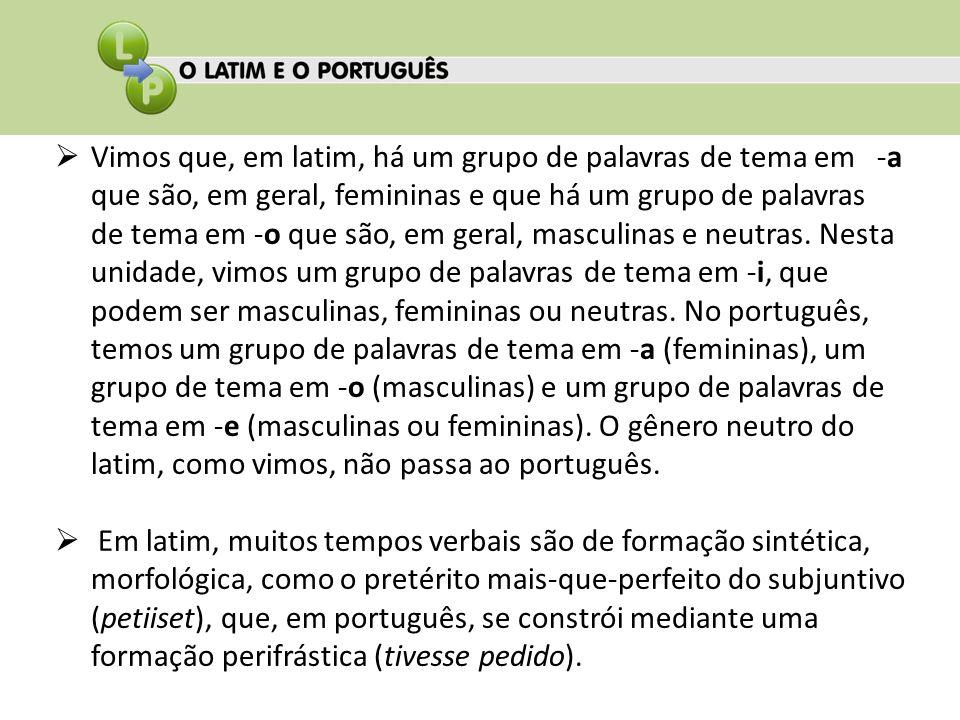 Vimos que, em latim, há um grupo de palavras de tema em -a que são, em geral, femininas e que há um grupo de palavras de tema em -o que são, em geral, masculinas e neutras. Nesta unidade, vimos um grupo de palavras de tema em -i, que podem ser masculinas, femininas ou neutras. No português, temos um grupo de palavras de tema em -a (femininas), um grupo de tema em -o (masculinas) e um grupo de palavras de tema em -e (masculinas ou femininas). O gênero neutro do latim, como vimos, não passa ao português.