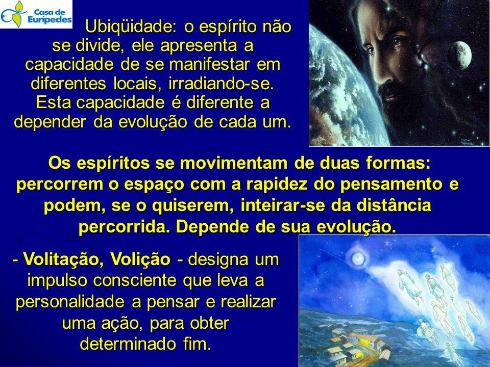 Ubiqüidade: o espírito não se divide, ele apresenta a capacidade de se manifestar em diferentes locais, irradiando-se. Esta capacidade é diferente a depender da evolução de cada um. .