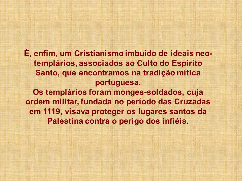 É, enfim, um Cristianismo imbuído de ideais neo-templários, associados ao Culto do Espírito Santo, que encontramos na tradição mítica portuguesa.