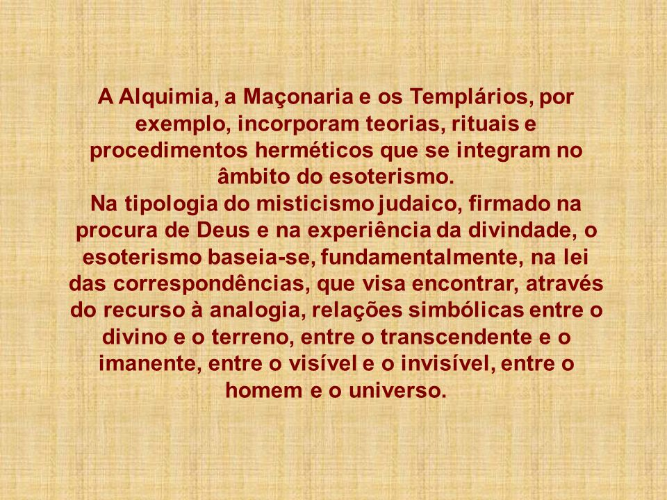 A Alquimia, a Maçonaria e os Templários, por exemplo, incorporam teorias, rituais e procedimentos herméticos que se integram no âmbito do esoterismo.