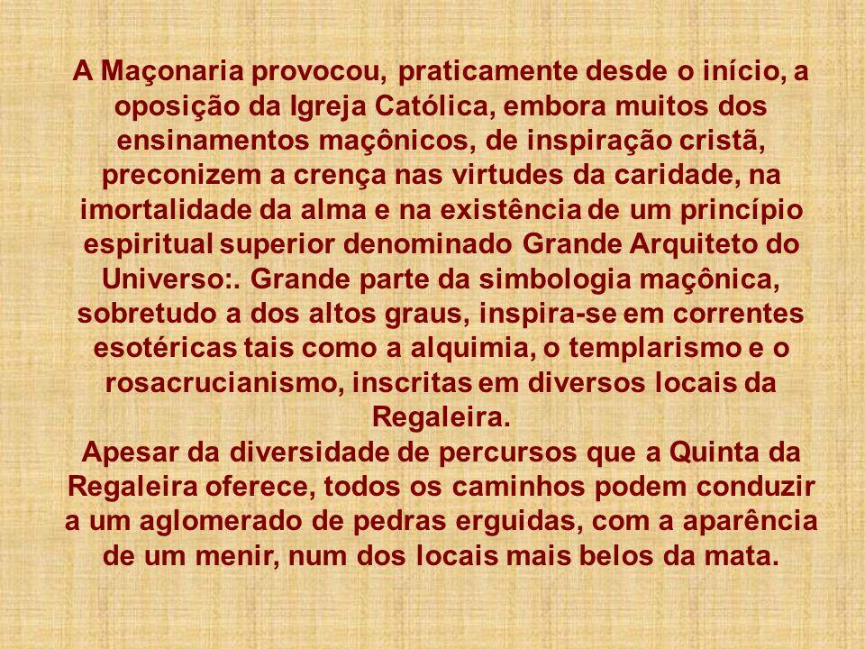 A Maçonaria provocou, praticamente desde o início, a oposição da Igreja Católica, embora muitos dos ensinamentos maçônicos, de inspiração cristã, preconizem a crença nas virtudes da caridade, na imortalidade da alma e na existência de um princípio espiritual superior denominado Grande Arquiteto do Universo:. Grande parte da simbologia maçônica, sobretudo a dos altos graus, inspira-se em correntes esotéricas tais como a alquimia, o templarismo e o rosacrucianismo, inscritas em diversos locais da Regaleira.