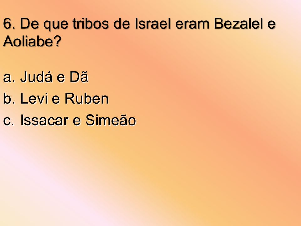 6. De que tribos de Israel eram Bezalel e Aoliabe