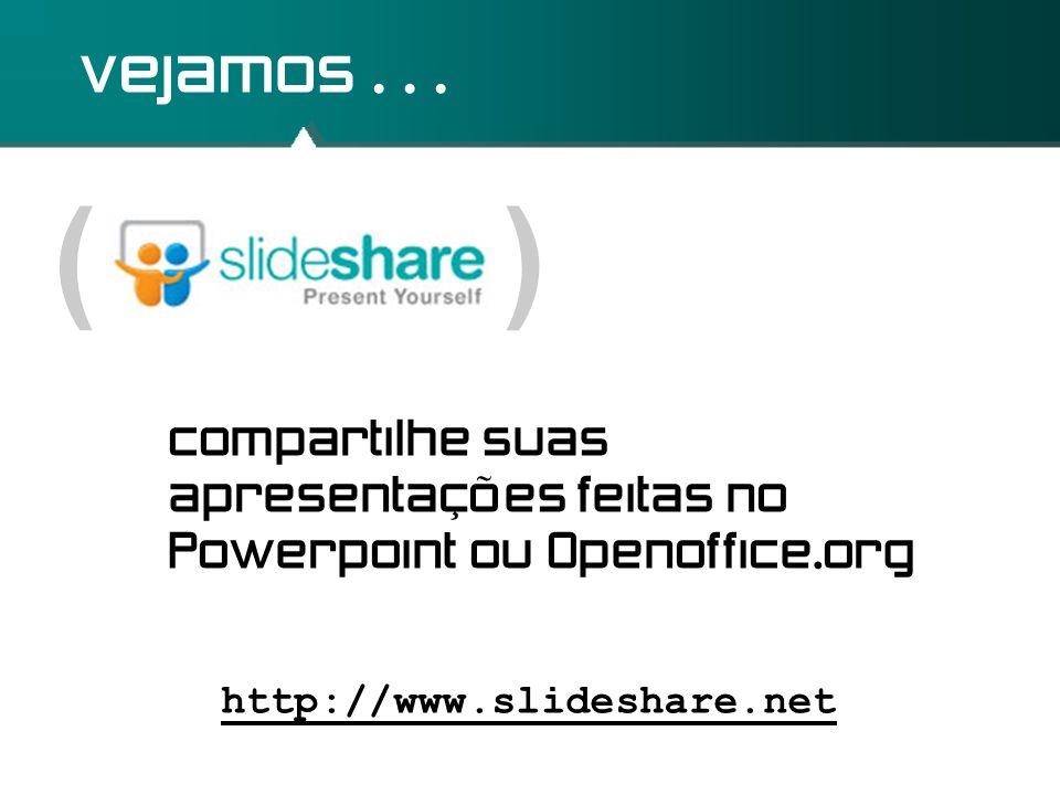 vejamos . . . ( ) compartilhe suas apresentações feitas no Powerpoint ou Openoffice.org.