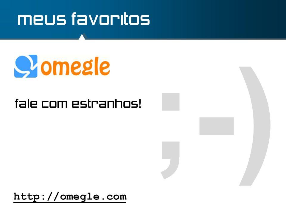meus favoritos ;-) fale com estranhos! http://omegle.com