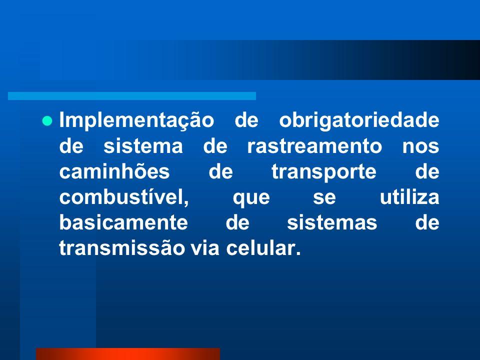 Implementação de obrigatoriedade de sistema de rastreamento nos caminhões de transporte de combustível, que se utiliza basicamente de sistemas de transmissão via celular.