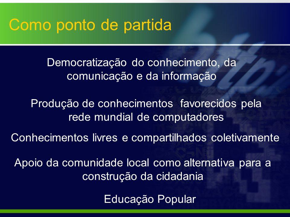 Como ponto de partida Democratização do conhecimento, da comunicação e da informação.