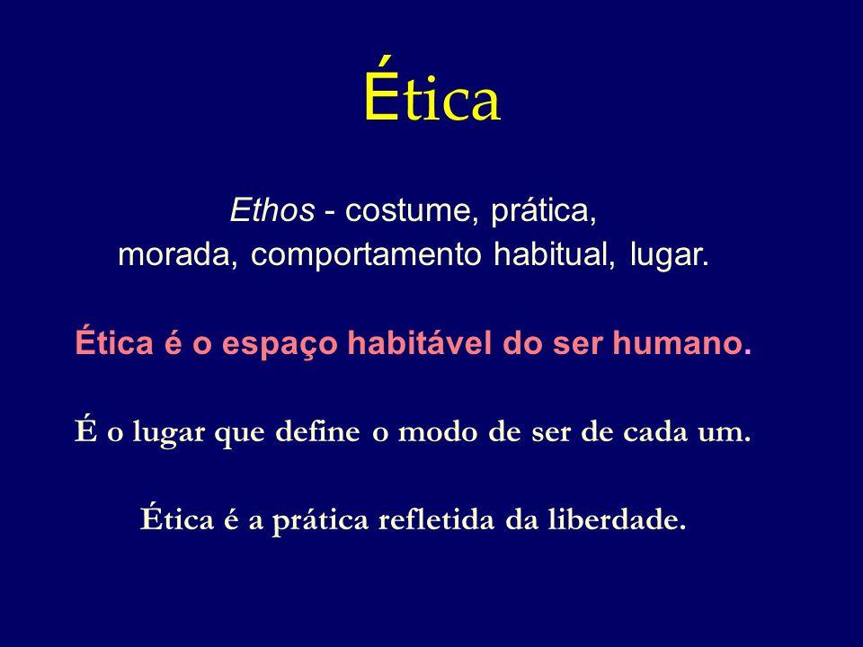 Ética Ethos - costume, prática, morada, comportamento habitual, lugar.