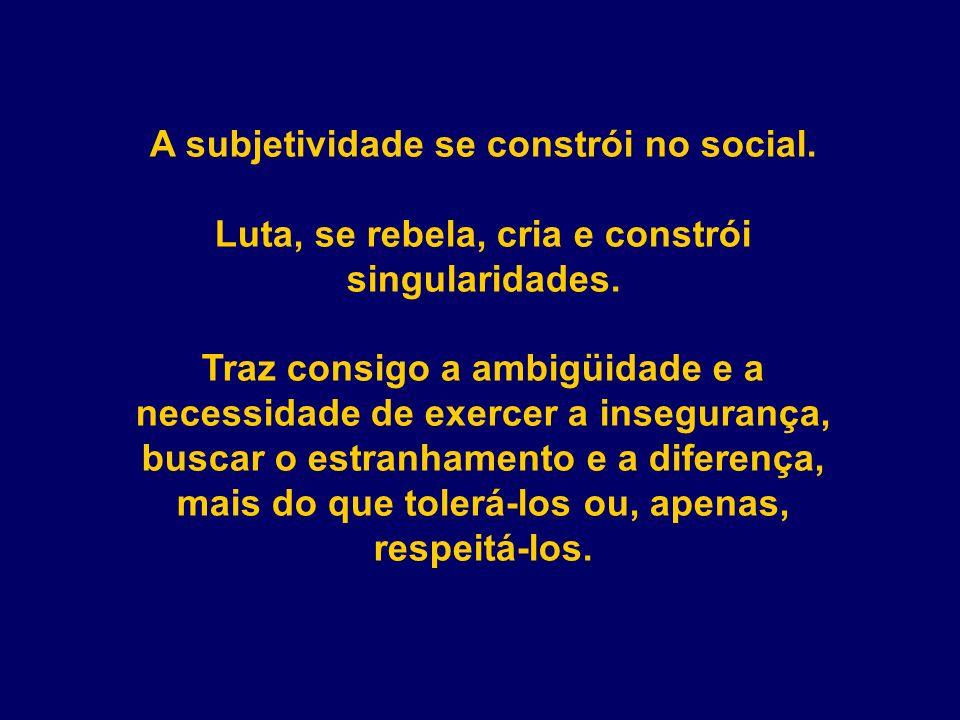 A subjetividade se constrói no social.