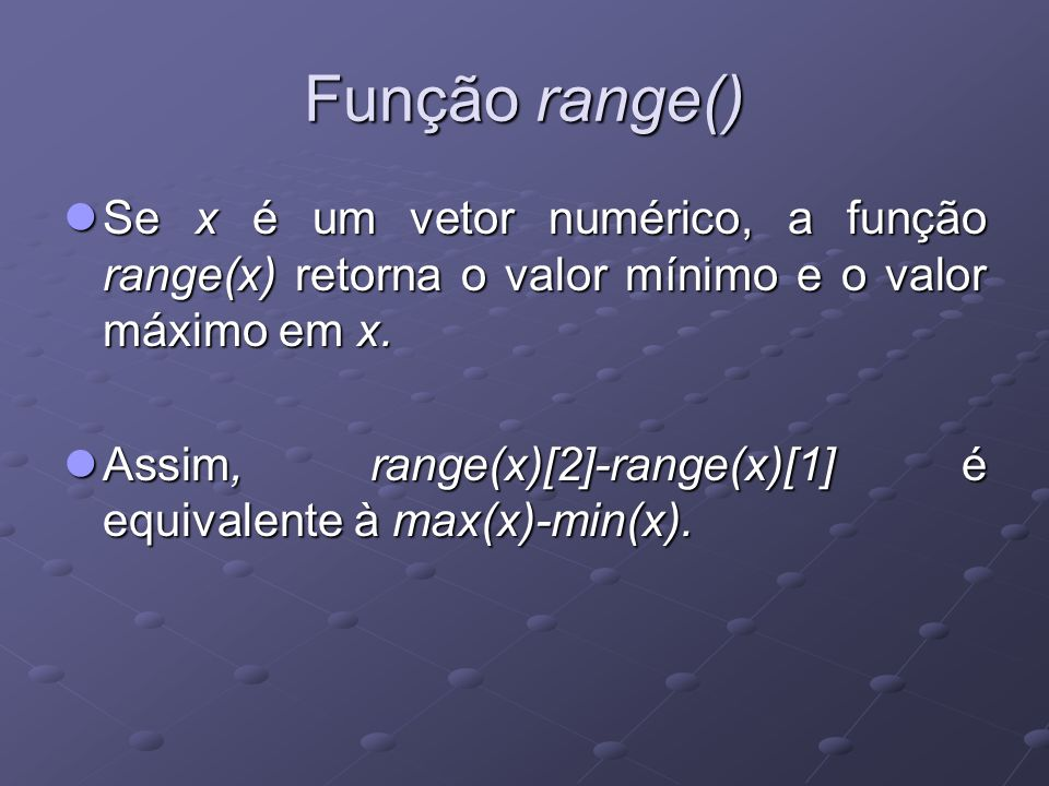 Função range() Se x é um vetor numérico, a função range(x) retorna o valor mínimo e o valor máximo em x.