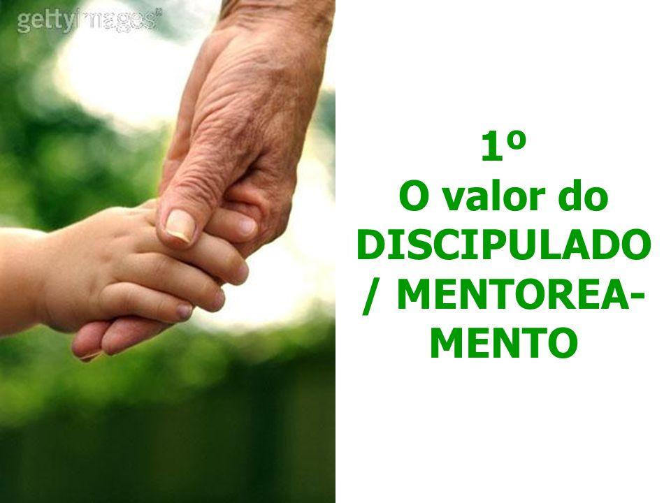 1º O valor do DISCIPULADO / MENTOREA-MENTO