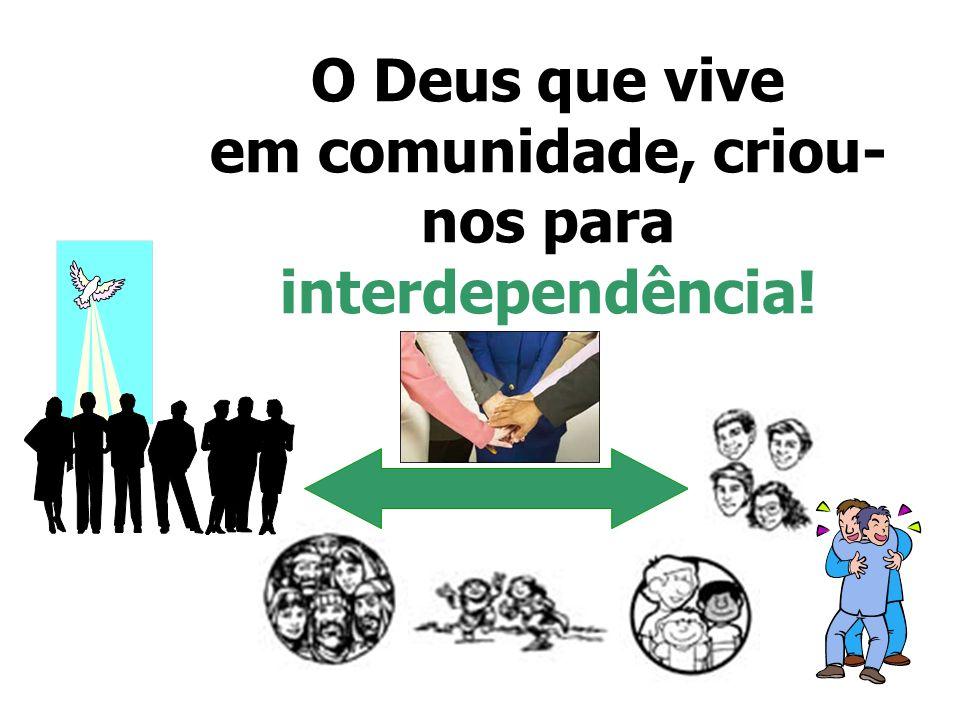 O Deus que vive em comunidade, criou-nos para interdependência!