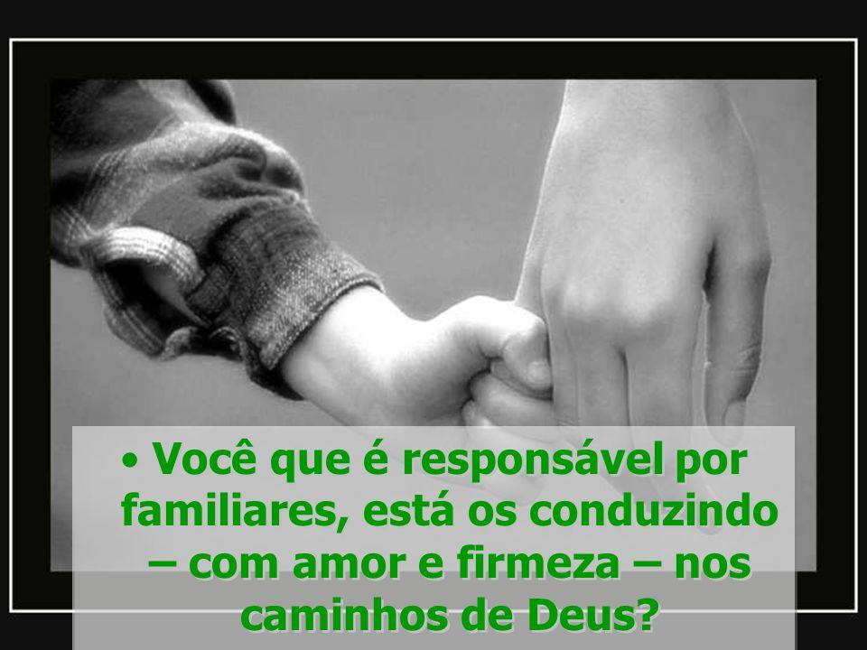 Você que é responsável por familiares, está os conduzindo – com amor e firmeza – nos caminhos de Deus