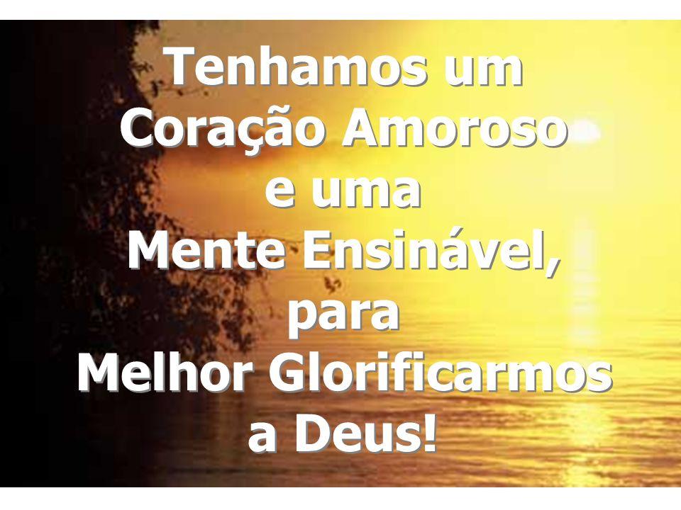 Tenhamos um Coração Amoroso e uma Mente Ensinável, para Melhor Glorificarmos a Deus!
