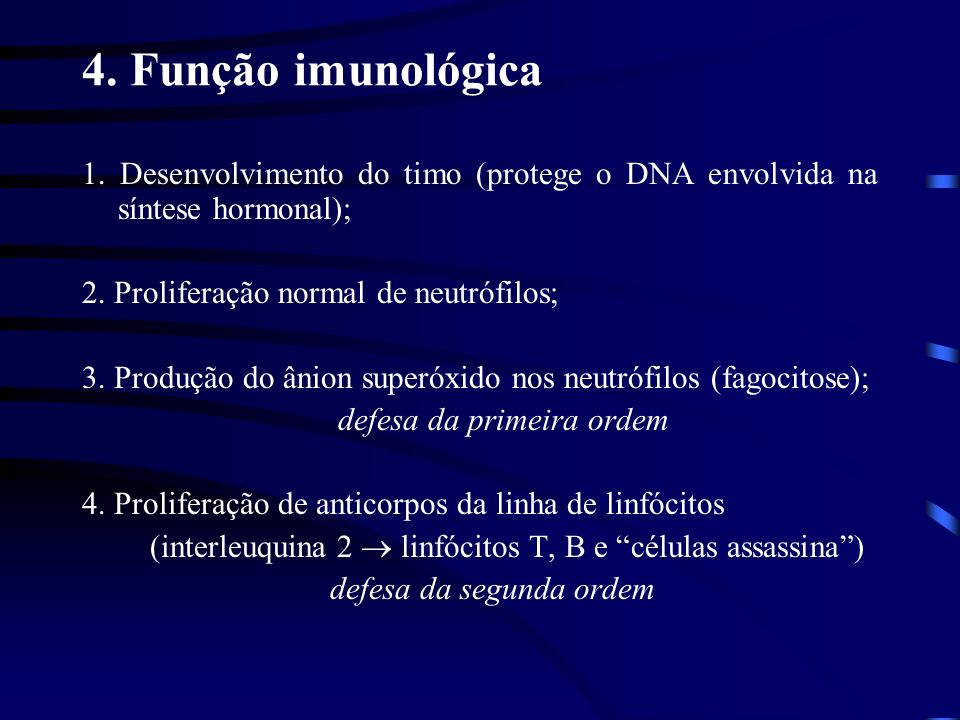 4. Função imunológica 1. Desenvolvimento do timo (protege o DNA envolvida na síntese hormonal); 2. Proliferação normal de neutrófilos;