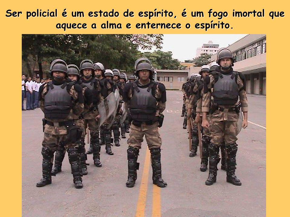 Ser policial é um estado de espírito, é um fogo imortal que aquece a alma e enternece o espírito.