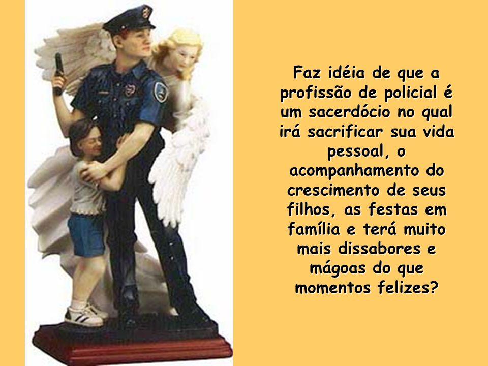 Faz idéia de que a profissão de policial é um sacerdócio no qual irá sacrificar sua vida pessoal, o acompanhamento do crescimento de seus filhos, as festas em família e terá muito mais dissabores e mágoas do que momentos felizes