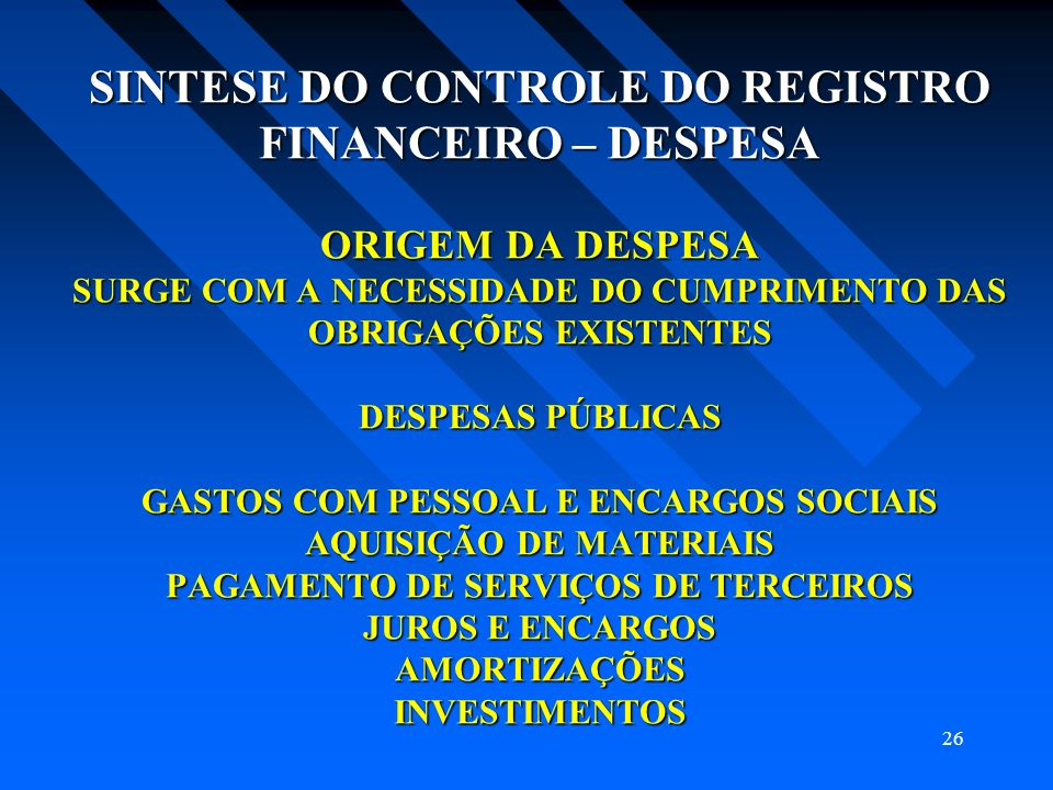 SINTESE DO CONTROLE DO REGISTRO FINANCEIRO – DESPESA ORIGEM DA DESPESA SURGE COM A NECESSIDADE DO CUMPRIMENTO DAS OBRIGAÇÕES EXISTENTES DESPESAS PÚBLICAS GASTOS COM PESSOAL E ENCARGOS SOCIAIS AQUISIÇÃO DE MATERIAIS PAGAMENTO DE SERVIÇOS DE TERCEIROS JUROS E ENCARGOS AMORTIZAÇÕES INVESTIMENTOS