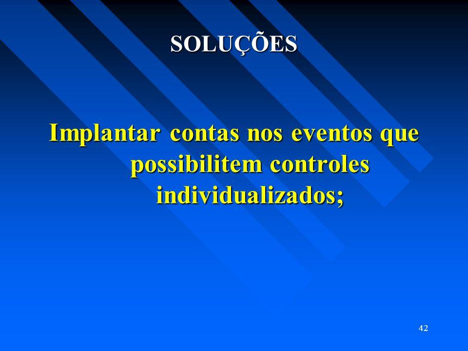 SOLUÇÕES Implantar contas nos eventos que possibilitem controles individualizados;