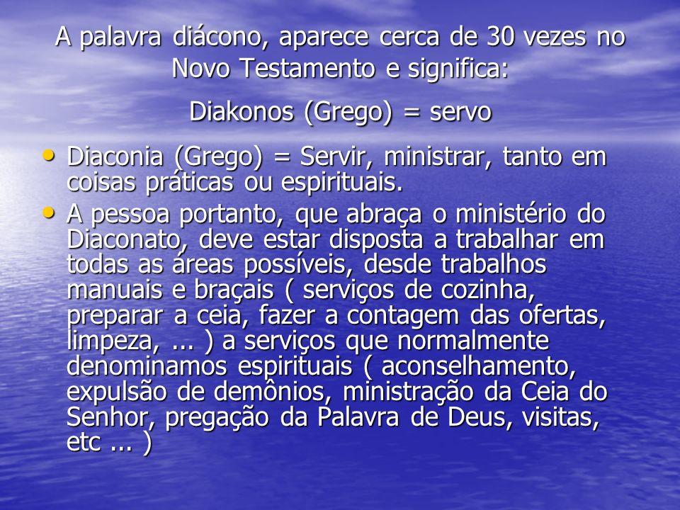 A palavra diácono, aparece cerca de 30 vezes no Novo Testamento e significa: Diakonos (Grego) = servo