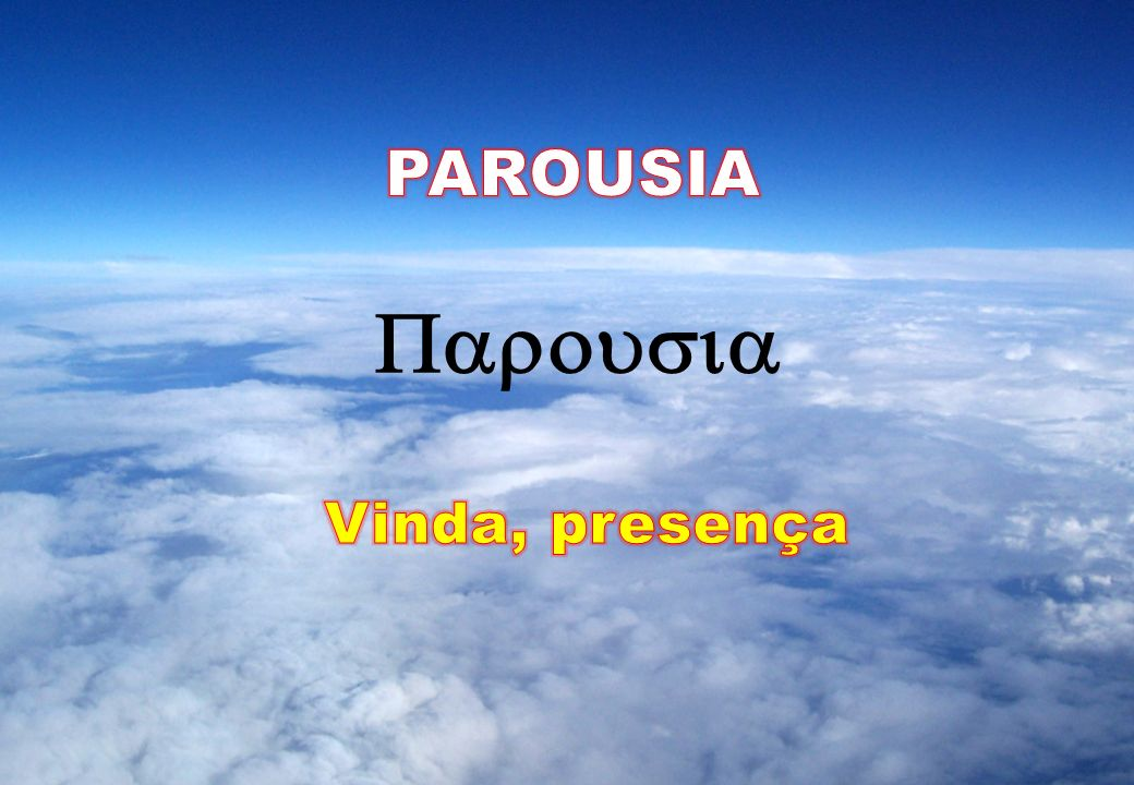 PAROUSIA Parousia Vinda, presença