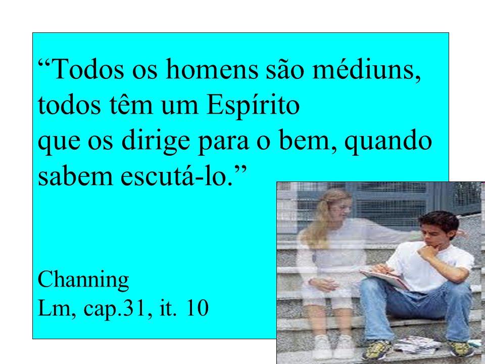Todos os homens são médiuns, todos têm um Espírito que os dirige para o bem, quando sabem escutá-lo. Channing Lm, cap.31, it.