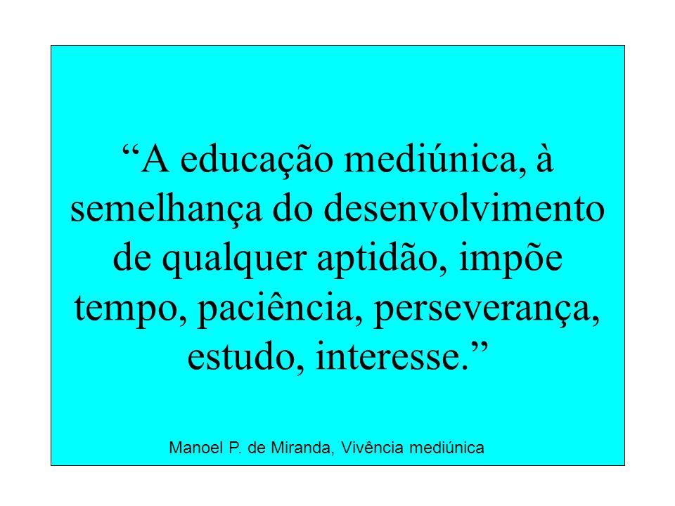 A educação mediúnica, à semelhança do desenvolvimento de qualquer aptidão, impõe tempo, paciência, perseverança, estudo, interesse.