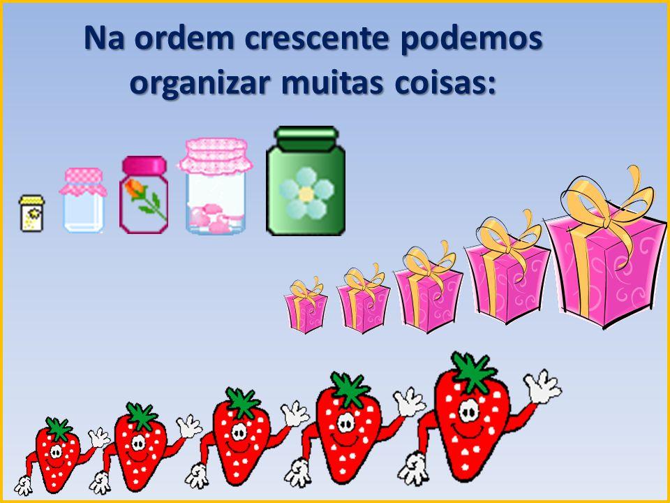 Na ordem crescente podemos organizar muitas coisas: