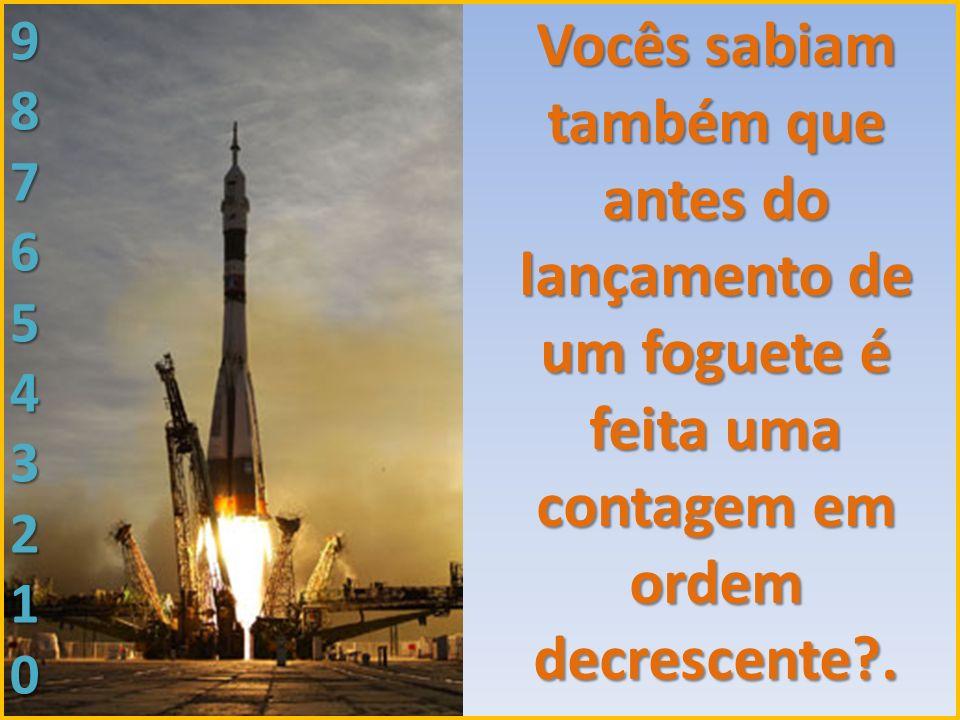 Vocês sabiam também que antes do lançamento de um foguete é feita uma contagem em ordem decrescente .